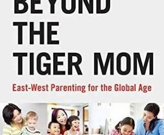 Beyond The Tiger Mom- East-West Parenting For The Global Age