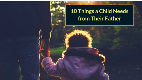 10 Things a Child Needs from Their Father