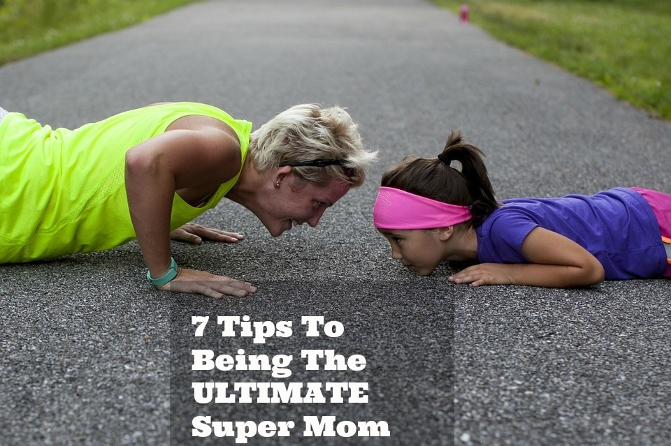 7 Tips To Being The Ultimate Super Mom