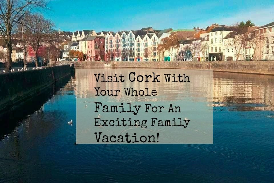 Visit Cork With Your Family For An Exciting Vacation!