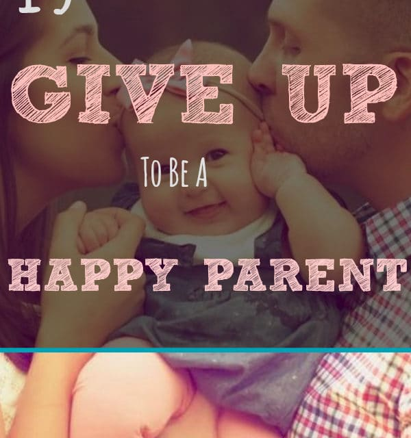 15 Things You Should Give Up to Be a Happy Parent a Happy Parent
